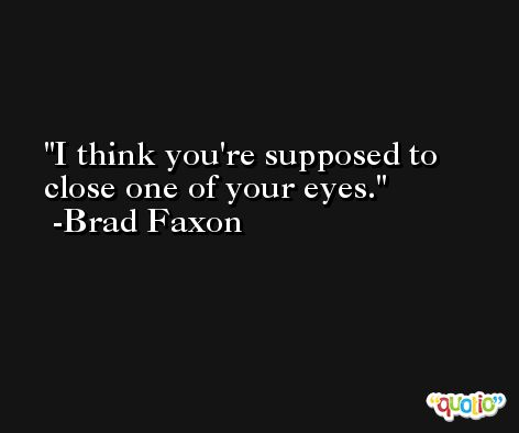 I think you're supposed to close one of your eyes. -Brad Faxon