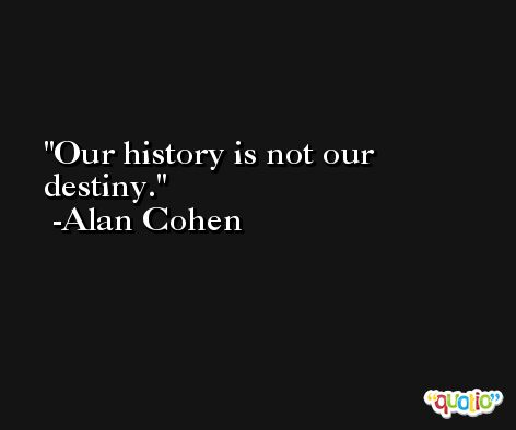 Our history is not our destiny. -Alan Cohen
