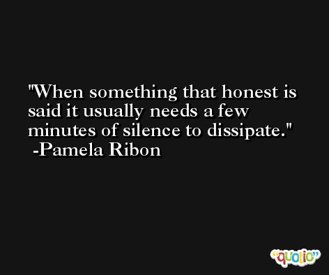 When something that honest is said it usually needs a few minutes of silence to dissipate. -Pamela Ribon
