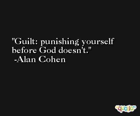 Guilt: punishing yourself before God doesn't. -Alan Cohen