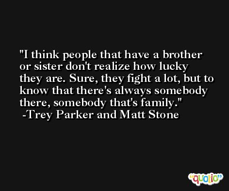 I think people that have a brother or sister don't realize how lucky they are. Sure, they fight a lot, but to know that there's always somebody there, somebody that's family. -Trey Parker and Matt Stone