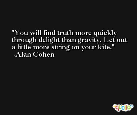 You will find truth more quickly through delight than gravity. Let out a little more string on your kite. -Alan Cohen