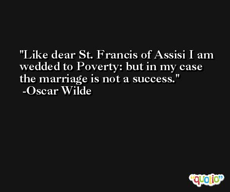Like dear St. Francis of Assisi I am wedded to Poverty: but in my case the marriage is not a success. -Oscar Wilde