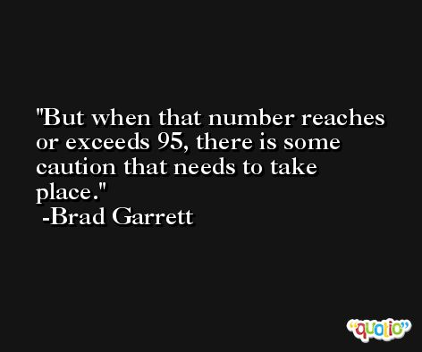 But when that number reaches or exceeds 95, there is some caution that needs to take place. -Brad Garrett