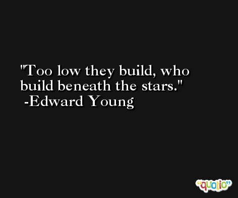 Too low they build, who build beneath the stars. -Edward Young