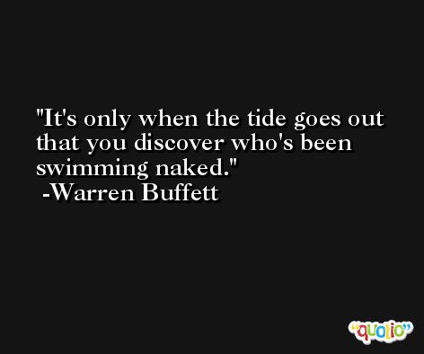 It's only when the tide goes out that you discover who's been swimming naked. -Warren Buffett