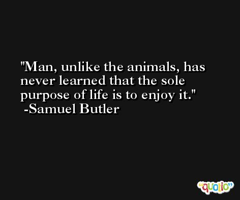 Man, unlike the animals, has never learned that the sole purpose of life is to enjoy it. -Samuel Butler