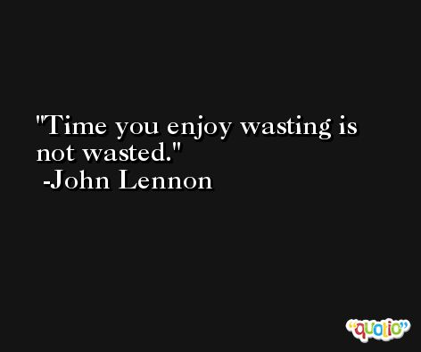 Time you enjoy wasting is not wasted. -John Lennon