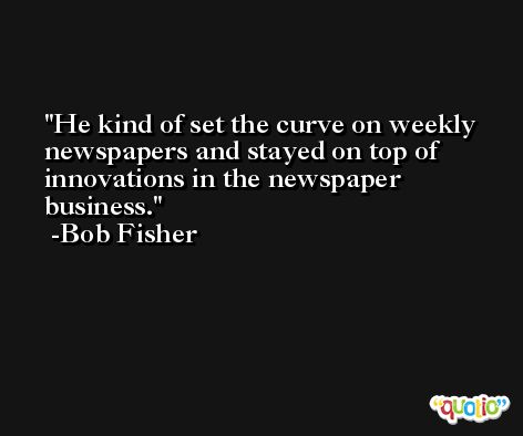 He kind of set the curve on weekly newspapers and stayed on top of innovations in the newspaper business. -Bob Fisher