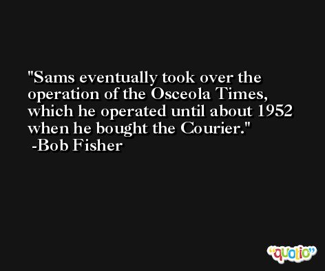 Sams eventually took over the operation of the Osceola Times, which he operated until about 1952 when he bought the Courier. -Bob Fisher