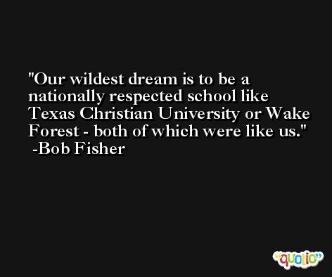 Our wildest dream is to be a nationally respected school like Texas Christian University or Wake Forest - both of which were like us. -Bob Fisher
