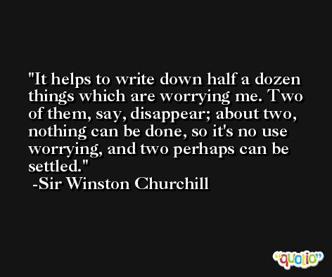 It helps to write down half a dozen things which are worrying me. Two of them, say, disappear; about two, nothing can be done, so it's no use worrying, and two perhaps can be settled. -Sir Winston Churchill