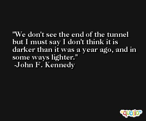 We don't see the end of the tunnel but I must say I don't think it is darker than it was a year ago, and in some ways lighter. -John F. Kennedy