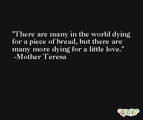 There are many in the world dying for a piece of bread, but there are many more dying for a little love. -Mother Teresa