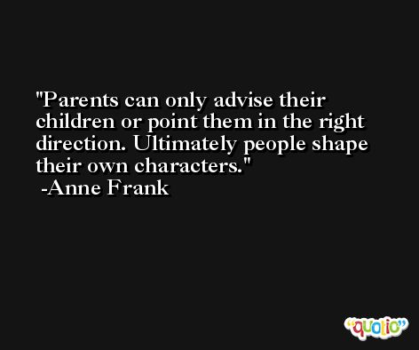 Parents can only advise their children or point them in the right direction. Ultimately people shape their own characters. -Anne Frank