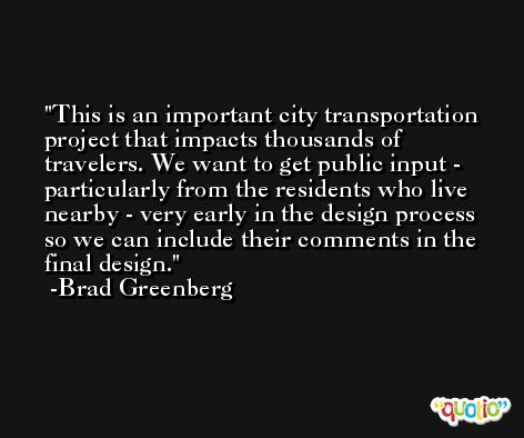 This is an important city transportation project that impacts thousands of travelers. We want to get public input - particularly from the residents who live nearby - very early in the design process so we can include their comments in the final design. -Brad Greenberg
