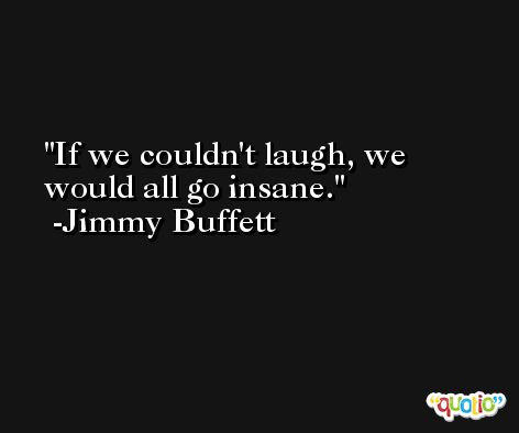 If we couldn't laugh, we would all go insane. -Jimmy Buffett