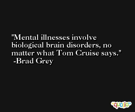 Mental illnesses involve biological brain disorders, no matter what Tom Cruise says. -Brad Grey