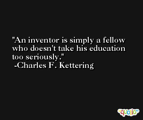 An inventor is simply a fellow who doesn't take his education too seriously. -Charles F. Kettering
