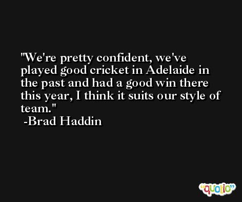 We're pretty confident, we've played good cricket in Adelaide in the past and had a good win there this year, I think it suits our style of team. -Brad Haddin
