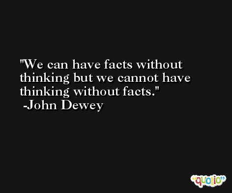 We can have facts without thinking but we cannot have thinking without facts. -John Dewey