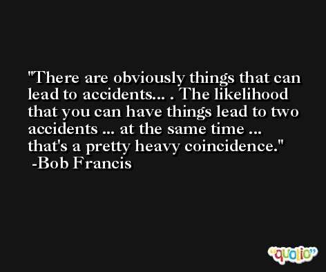 There are obviously things that can lead to accidents... . The likelihood that you can have things lead to two accidents ... at the same time ... that's a pretty heavy coincidence. -Bob Francis