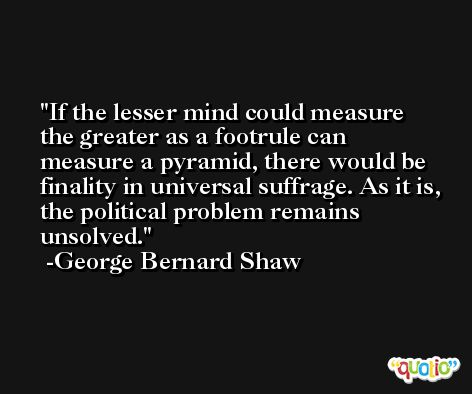 If the lesser mind could measure the greater as a footrule can measure a pyramid, there would be finality in universal suffrage. As it is, the political problem remains unsolved. -George Bernard Shaw