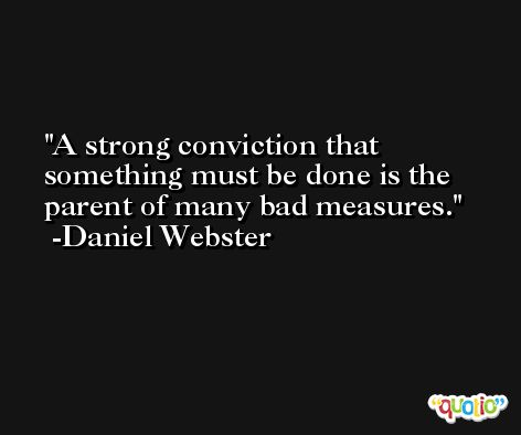 A strong conviction that something must be done is the parent of many bad measures. -Daniel Webster