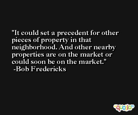 It could set a precedent for other pieces of property in that neighborhood. And other nearby properties are on the market or could soon be on the market. -Bob Fredericks