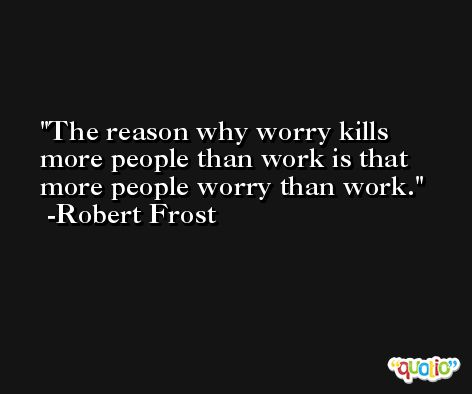 The reason why worry kills more people than work is that more people worry than work. -Robert Frost