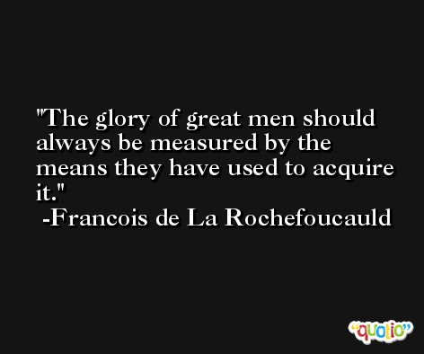 The glory of great men should always be measured by the means they have used to acquire it. -Francois de La Rochefoucauld