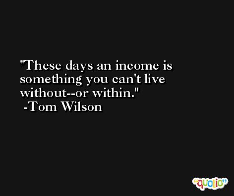 These days an income is something you can't live without--or within. -Tom Wilson