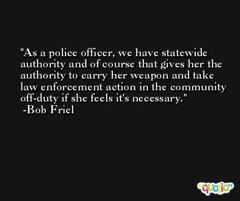 As a police officer, we have statewide authority and of course that gives her the authority to carry her weapon and take law enforcement action in the community off-duty if she feels it's necessary. -Bob Friel