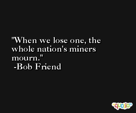 When we lose one, the whole nation's miners mourn. -Bob Friend