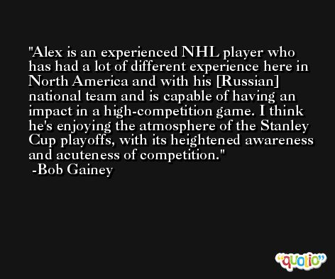 Alex is an experienced NHL player who has had a lot of different experience here in North America and with his [Russian] national team and is capable of having an impact in a high-competition game. I think he's enjoying the atmosphere of the Stanley Cup playoffs, with its heightened awareness and acuteness of competition. -Bob Gainey