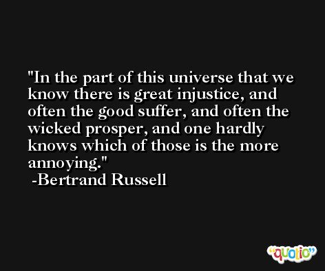 In the part of this universe that we know there is great injustice, and often the good suffer, and often the wicked prosper, and one hardly knows which of those is the more annoying. -Bertrand Russell