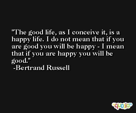 The good life, as I conceive it, is a happy life. I do not mean that if you are good you will be happy - I mean that if you are happy you will be good. -Bertrand Russell