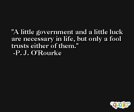A little government and a little luck are necessary in life, but only a fool trusts either of them. -P. J. O'Rourke