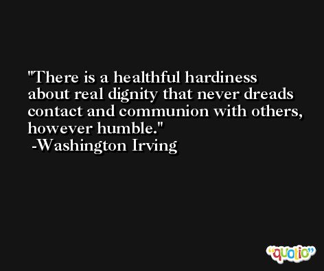 There is a healthful hardiness about real dignity that never dreads contact and communion with others, however humble. -Washington Irving
