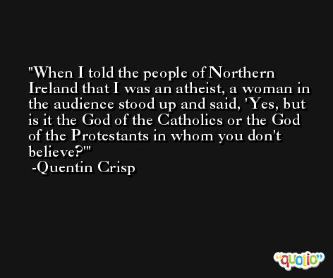 When I told the people of Northern Ireland that I was an atheist, a woman in the audience stood up and said, 'Yes, but is it the God of the Catholics or the God of the Protestants in whom you don't believe?' -Quentin Crisp