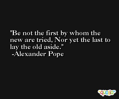 Be not the first by whom the new are tried, Nor yet the last to lay the old aside. -Alexander Pope