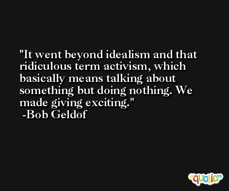 It went beyond idealism and that ridiculous term activism, which basically means talking about something but doing nothing. We made giving exciting. -Bob Geldof