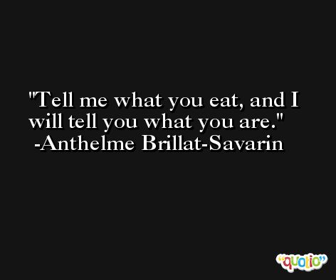 Tell me what you eat, and I will tell you what you are. -Anthelme Brillat-Savarin