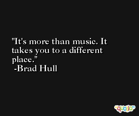 It's more than music. It takes you to a different place. -Brad Hull