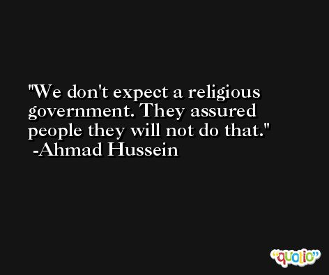 We don't expect a religious government. They assured people they will not do that. -Ahmad Hussein