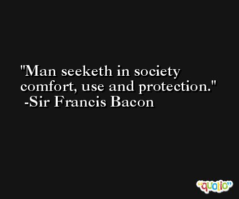 Man seeketh in society comfort, use and protection. -Sir Francis Bacon