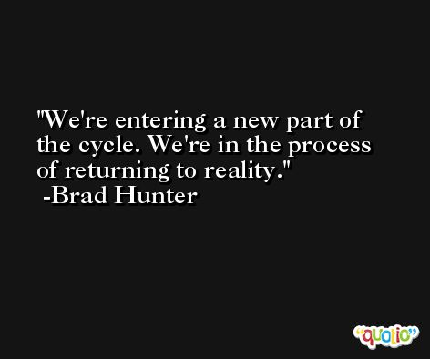 We're entering a new part of the cycle. We're in the process of returning to reality. -Brad Hunter