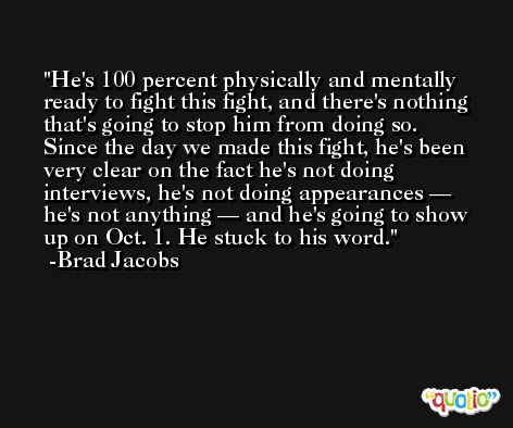 He's 100 percent physically and mentally ready to fight this fight, and there's nothing that's going to stop him from doing so. Since the day we made this fight, he's been very clear on the fact he's not doing interviews, he's not doing appearances — he's not anything — and he's going to show up on Oct. 1. He stuck to his word. -Brad Jacobs