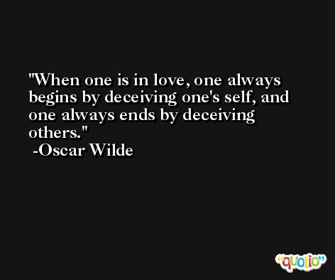 When one is in love, one always begins by deceiving one's self, and one always ends by deceiving others. -Oscar Wilde
