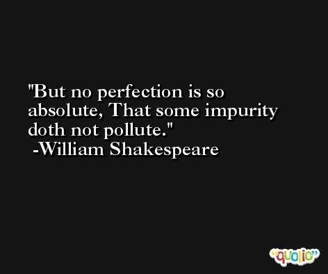 But no perfection is so absolute, That some impurity doth not pollute. -William Shakespeare